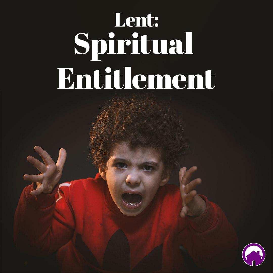 Lent: Spiritual Entitlement