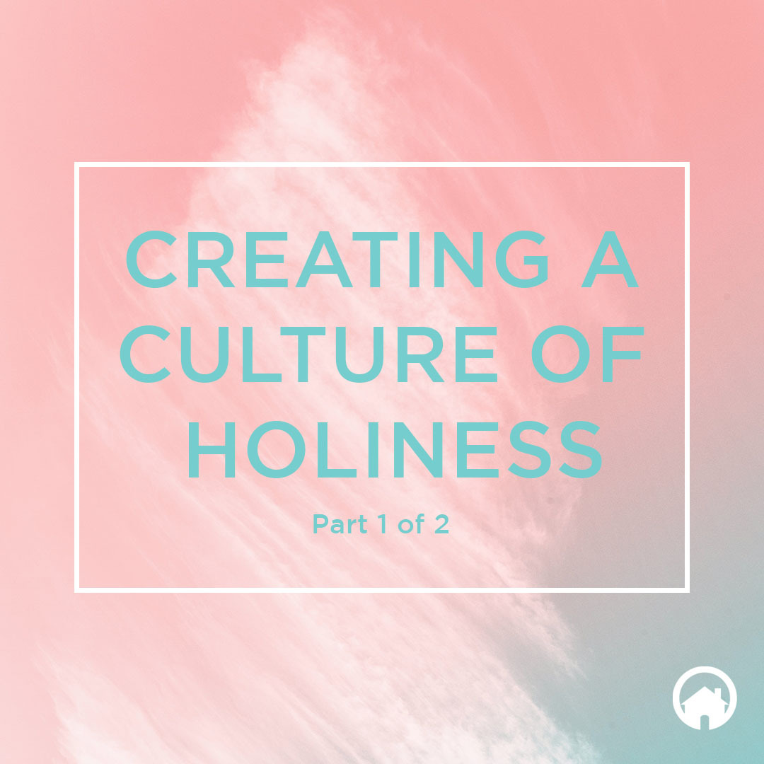 Creating a Culture of Holiness<br />(Part 1 of 2)